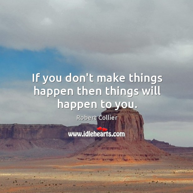 If you don't make things happen then things will happen to you. Robert Collier Picture Quote