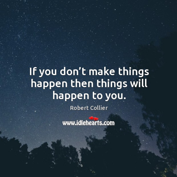 If you don't make things happen then things will happen to you. Image