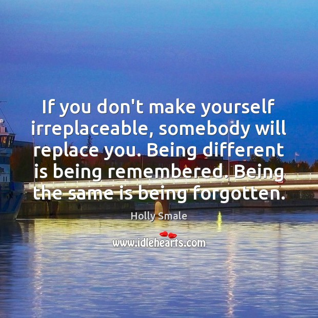 If you don't make yourself irreplaceable, somebody will replace you. Being different Image