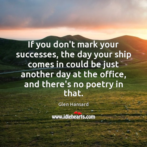 If you don't mark your successes, the day your ship comes in Glen Hansard Picture Quote
