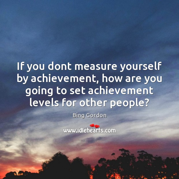 Image, If you dont measure yourself by achievement, how are you going to