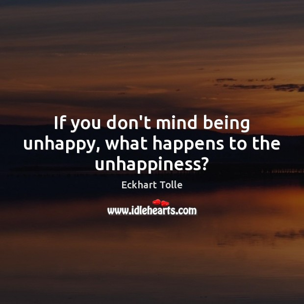 If you don't mind being unhappy, what happens to the unhappiness? Image
