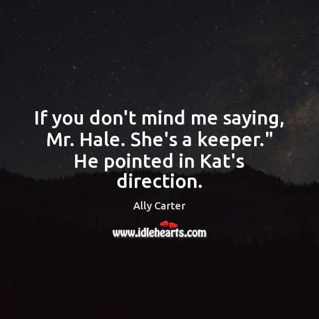"""If you don't mind me saying, Mr. Hale. She's a keeper."""" He pointed in Kat's direction. Ally Carter Picture Quote"""