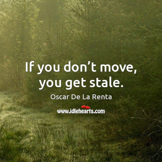 If you don't move, you get stale. Oscar De La Renta Picture Quote