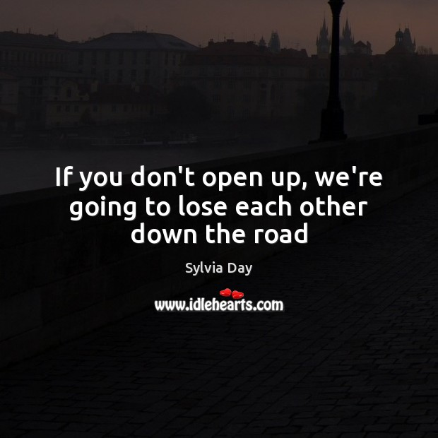 If you don't open up, we're going to lose each other down the road Sylvia Day Picture Quote