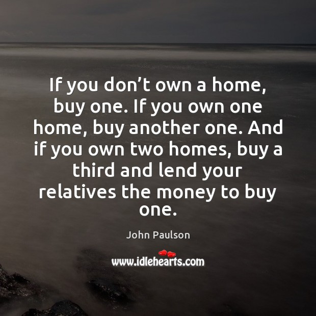 If you don't own a home, buy one. If you own Image