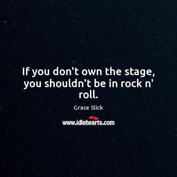 If you don't own the stage, you shouldn't be in rock n' roll. Grace Slick Picture Quote