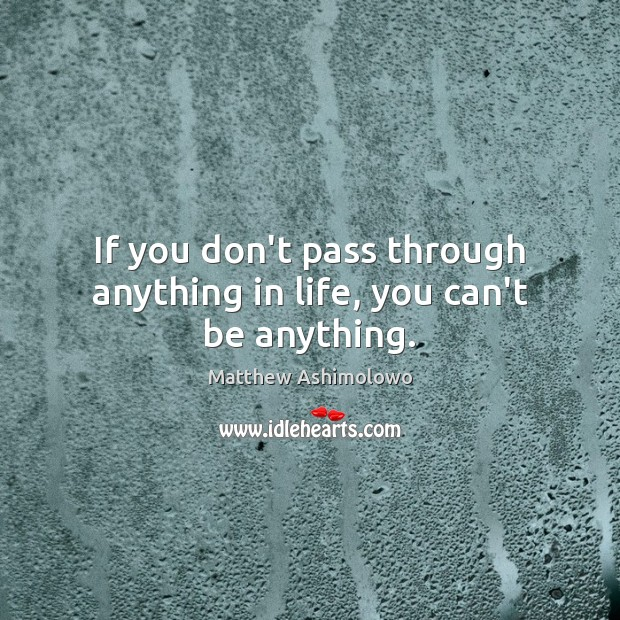 Image, If you don't pass through anything in life, you can't be anything.
