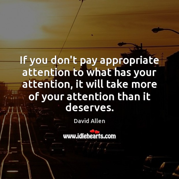 If you don't pay appropriate attention to what has your attention, it David Allen Picture Quote