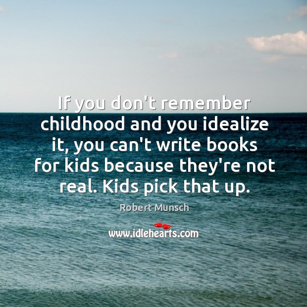 If you don't remember childhood and you idealize it, you can't write Robert Munsch Picture Quote