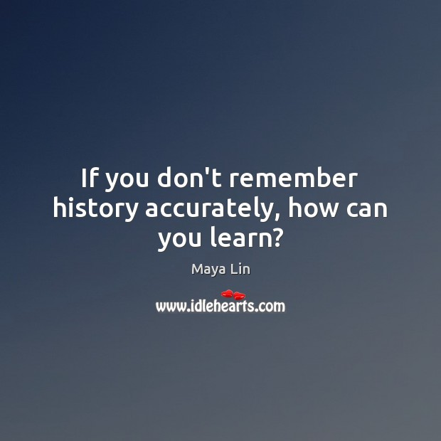 If you don't remember history accurately, how can you learn? Maya Lin Picture Quote