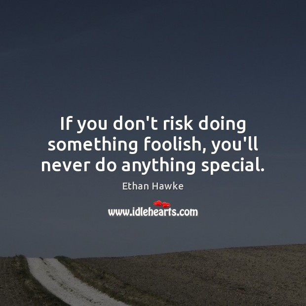 If you don't risk doing something foolish, you'll never do anything special. Ethan Hawke Picture Quote