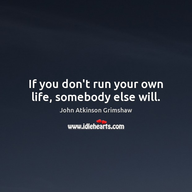 If you don't run your own life, somebody else will. Image