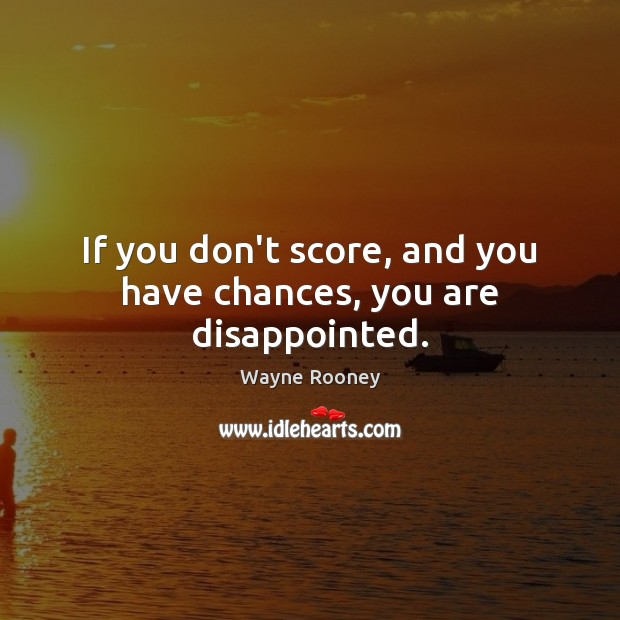 If you don't score, and you have chances, you are disappointed. Image