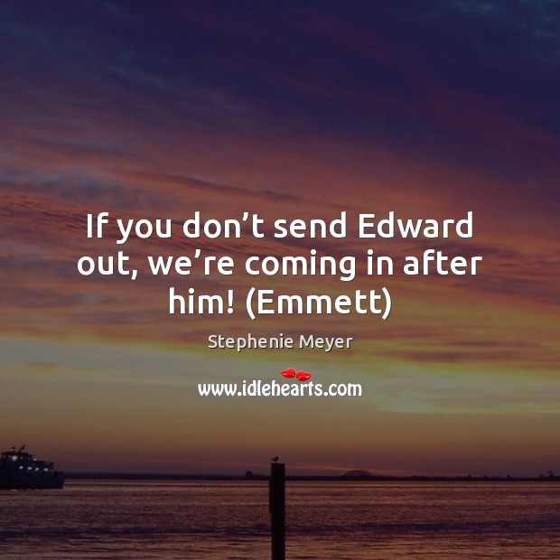 Image, If you don't send Edward out, we're coming in after him! (Emmett)