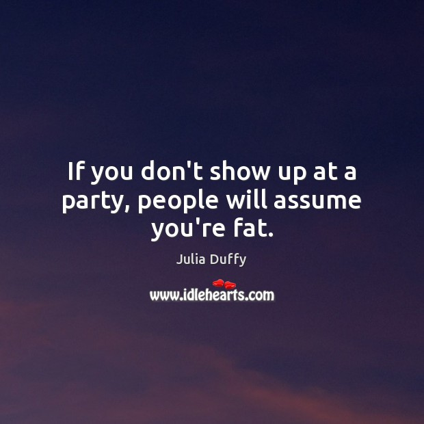 If you don't show up at a party, people will assume you're fat. Image