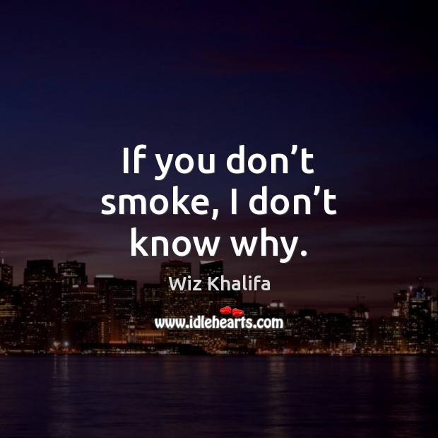 If you don't smoke, I don't know why. Wiz Khalifa Picture Quote