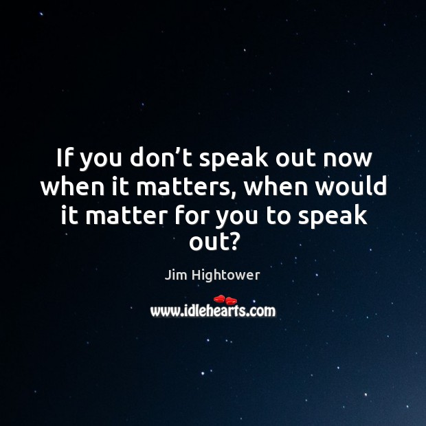 If you don't speak out now when it matters, when would it matter for you to speak out? Jim Hightower Picture Quote