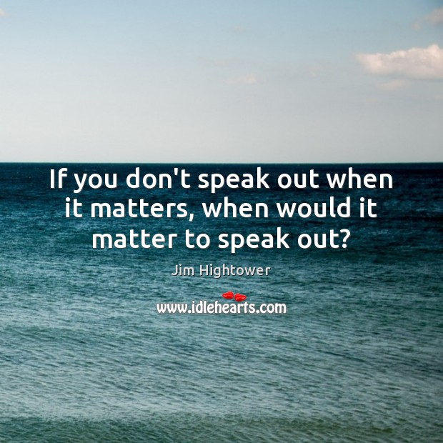 If you don't speak out when it matters, when would it matter to speak out? Jim Hightower Picture Quote