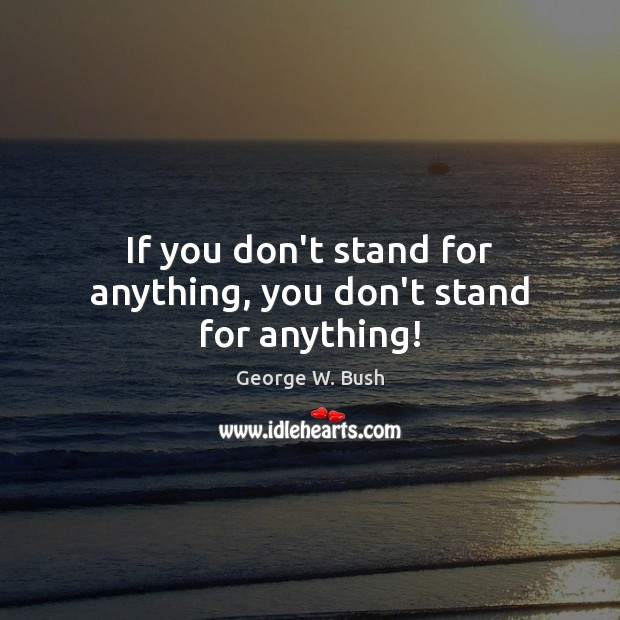 If you don't stand for anything, you don't stand for anything! George W. Bush Picture Quote