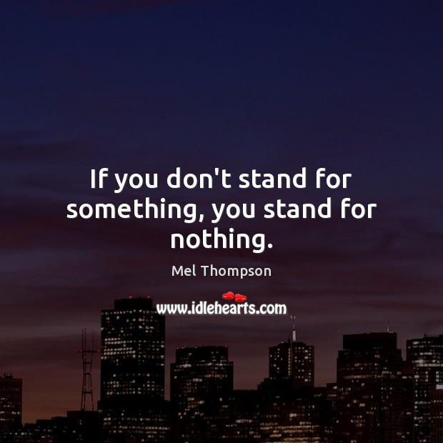 If you don't stand for something, you stand for nothing. Image