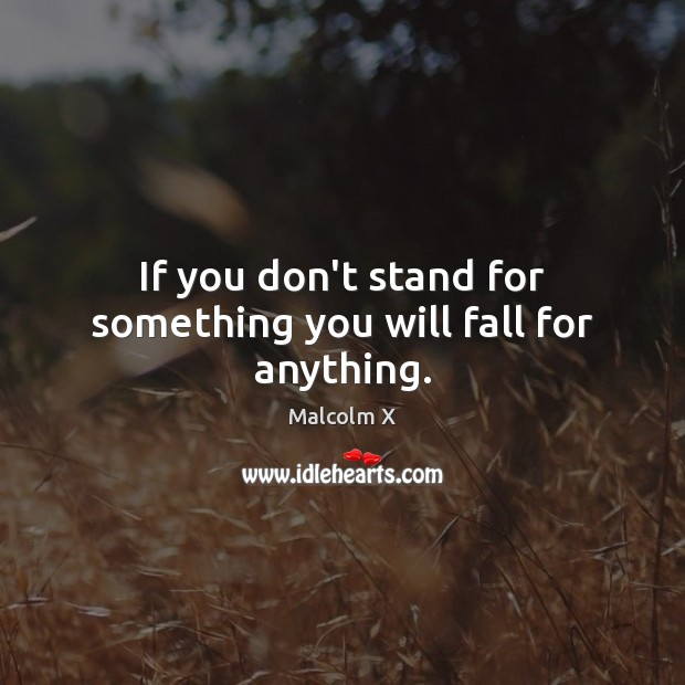 Image, If you don't stand for something you will fall for anything.