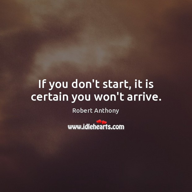 If you don't start, it is certain you won't arrive. Robert Anthony Picture Quote