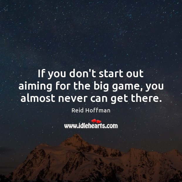 If you don't start out aiming for the big game, you almost never can get there. Reid Hoffman Picture Quote