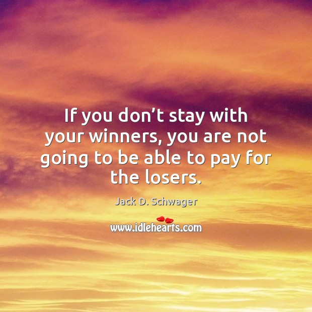 If you don't stay with your winners, you are not going to be able to pay for the losers. Image