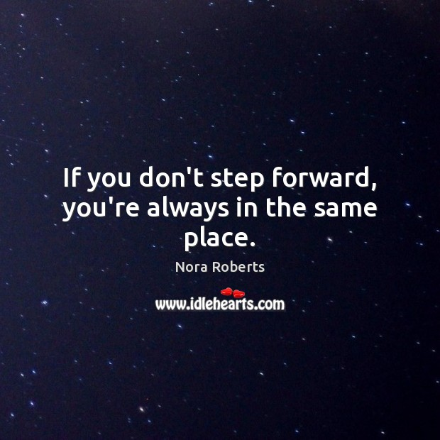If you don't step forward, you're always in the same place. Nora Roberts Picture Quote