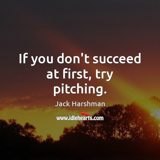 If you don't succeed at first, try pitching. Image