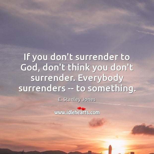 If you don't surrender to God, don't think you don't surrender. Everybody E. Stanley Jones Picture Quote