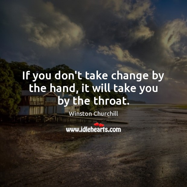 If you don't take change by the hand, it will take you by the throat. Winston Churchill Picture Quote