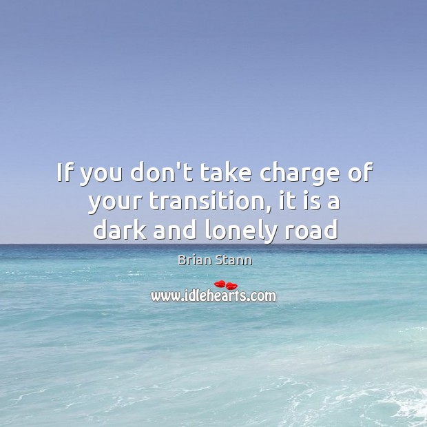 Image, If you don't take charge of your transition, it is a dark and lonely road