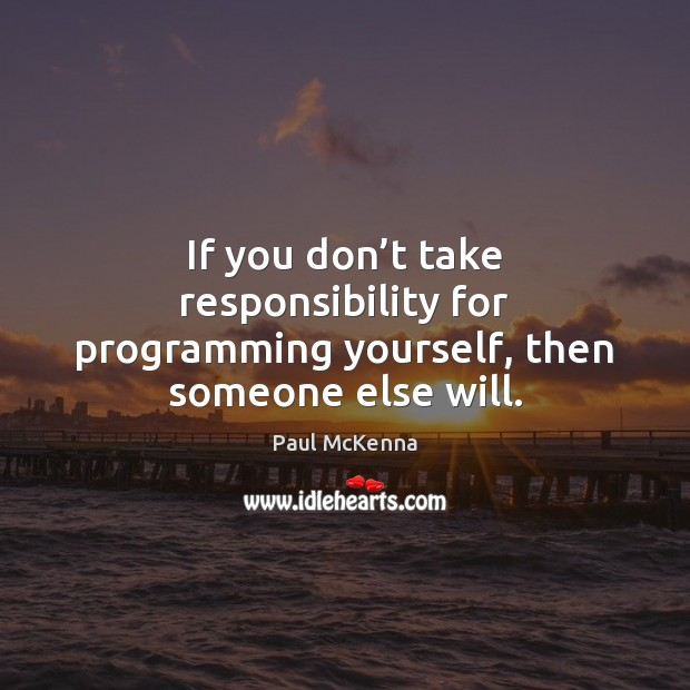 Image, If you don't take responsibility for programming yourself, then someone else will.