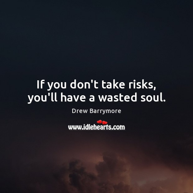 If you don't take risks, you'll have a wasted soul. Drew Barrymore Picture Quote