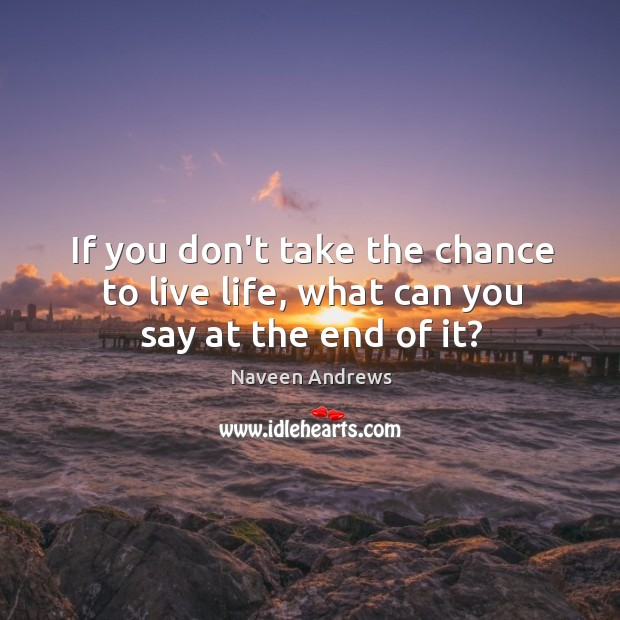 If you don't take the chance to live life, what can you say at the end of it? Naveen Andrews Picture Quote