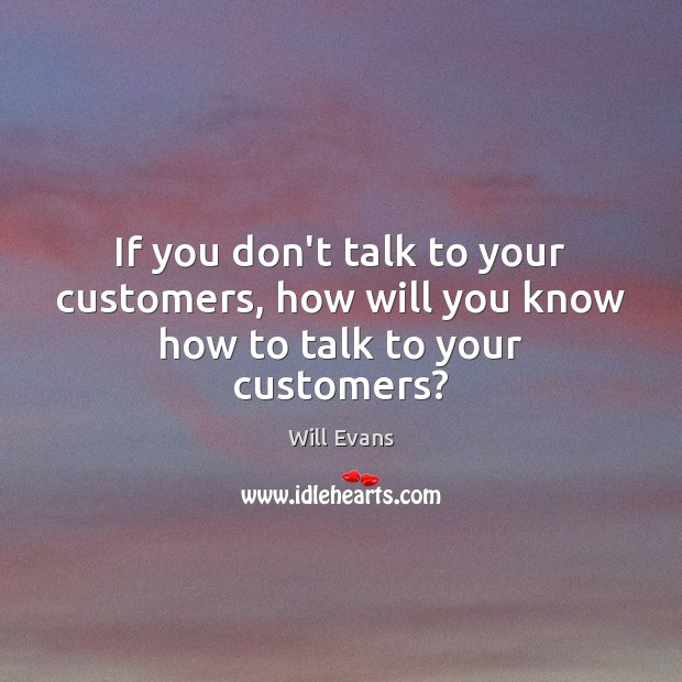 If you don't talk to your customers, how will you know how to talk to your customers? Image
