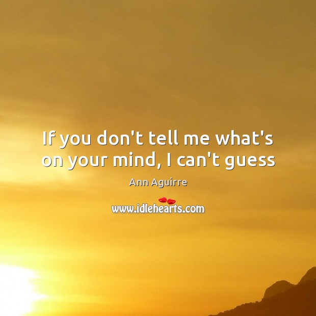 If you don't tell me what's on your mind, I can't guess Ann Aguirre Picture Quote