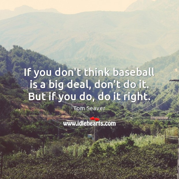 If you don't think baseball is a big deal, don't do it. But if you do, do it right. Tom Seaver Picture Quote
