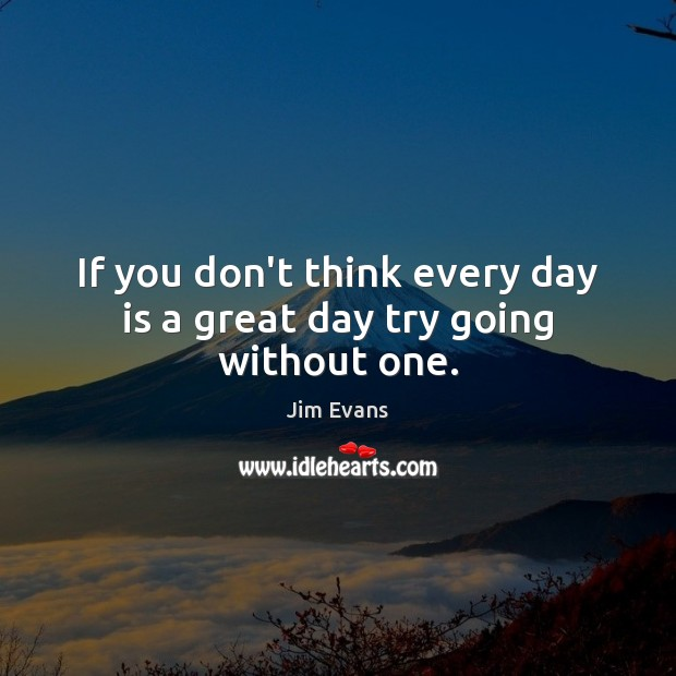If you don't think every day is a great day try going without one. Image