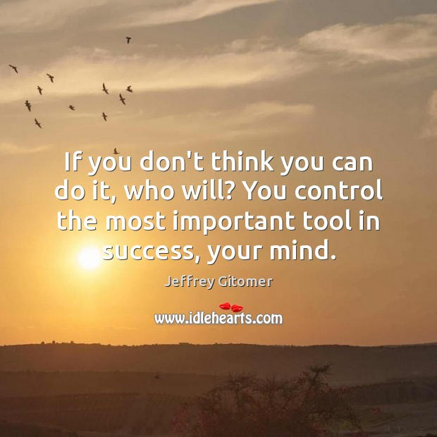 If you don't think you can do it, who will? You control Image