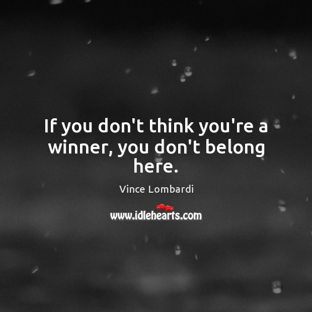 If you don't think you're a winner, you don't belong here. Vince Lombardi Picture Quote