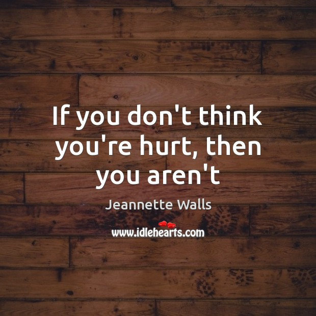 If you don't think you're hurt, then you aren't Jeannette Walls Picture Quote