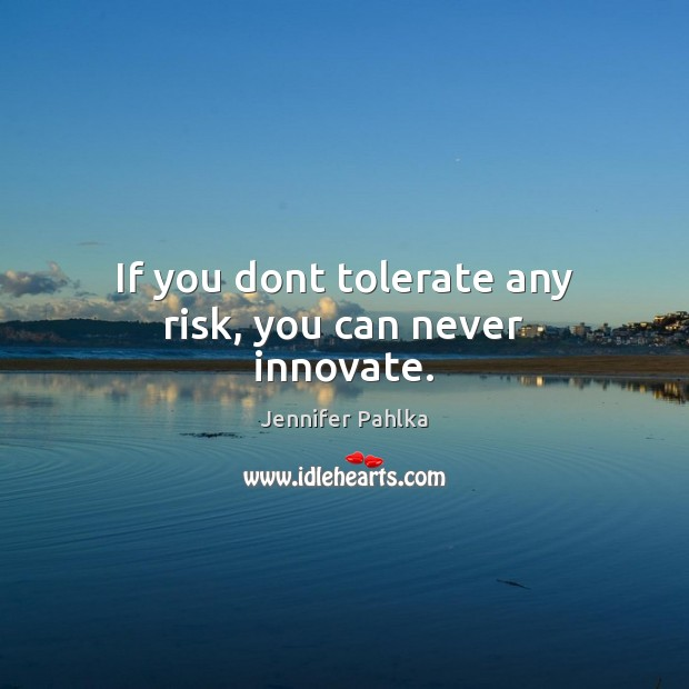 If you dont tolerate any risk, you can never innovate. Image
