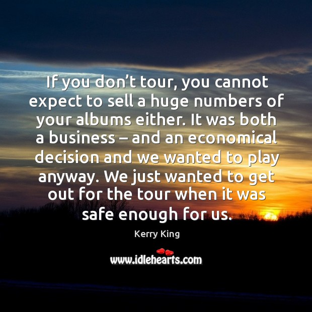 If you don't tour, you cannot expect to sell a huge numbers of your albums either. Kerry King Picture Quote