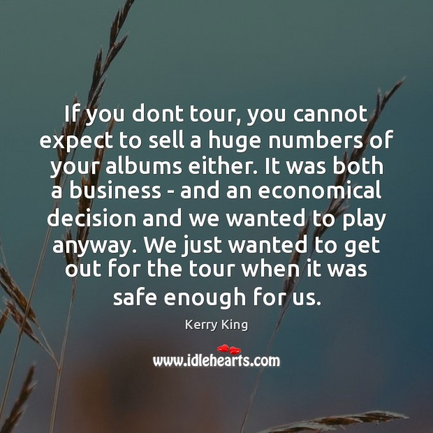 If you dont tour, you cannot expect to sell a huge numbers Kerry King Picture Quote