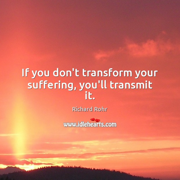 If you don't transform your suffering, you'll transmit it. Richard Rohr Picture Quote