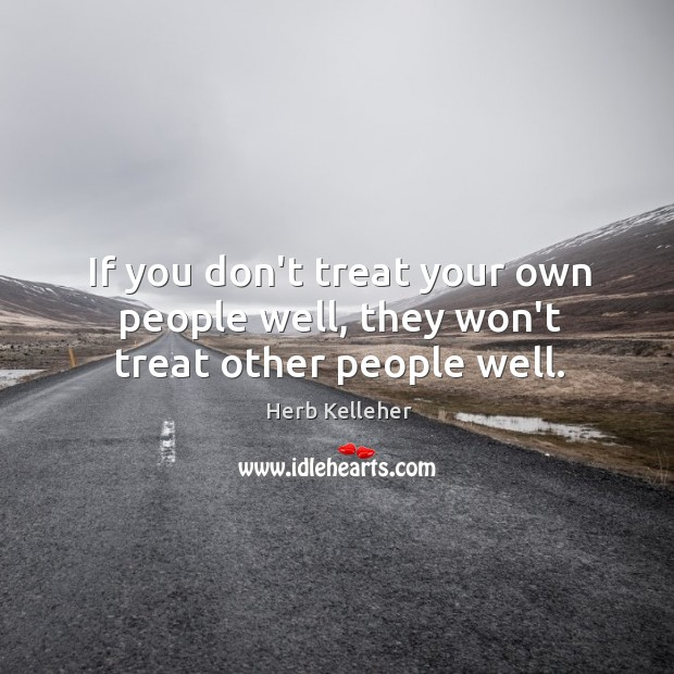 If you don't treat your own people well, they won't treat other people well. Image