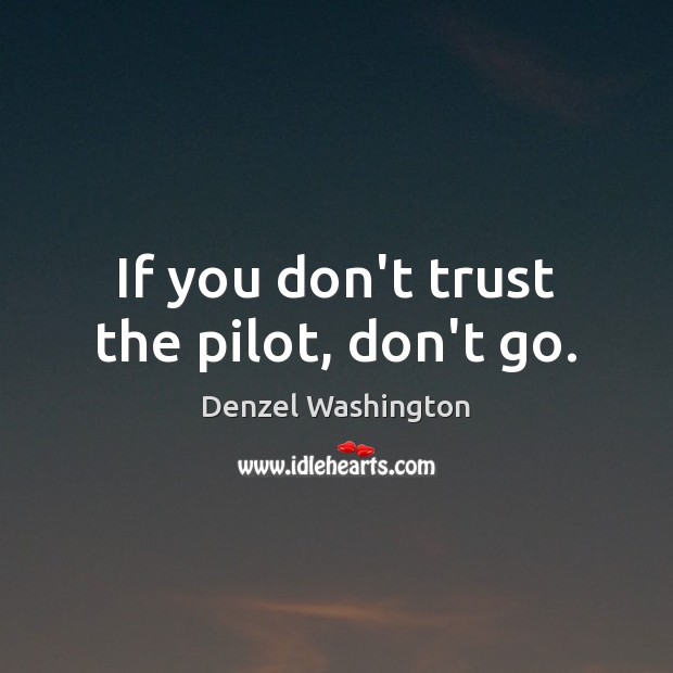 If you don't trust the pilot, don't go. Don't Trust Quotes Image